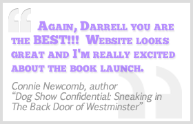 Thanks Darrell. The website looks amazing. Again, you are the best!! - Connie Newcomb, Dog Show Confidential
