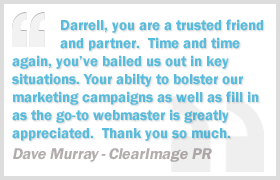 Darrell, you are a trusted friend and partner. Time and time again, you've bailed us out in key situations. Your ability to bolster our marketing campaigns as well as fill in as the go-to webmaster is greatly appreciated. Thank you so much. - Dave Murray, ClearImage PR
