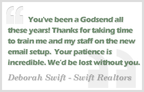 You've been a Godsend all these years. Thanks for taking the time to train me and my staff on the new email setup. Your patience is incredible. We'd be lost without you. - Deborah Swift, Swift Realestate Specialists