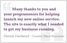 Many thanks to your and your programmers for helping launch my new online service. The site is exactly what I needed to get my business running. - Dennis Dardanelll, Creative talent Recruiters