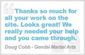 Thanks so much for all your work on the site. Looks great! We really needed your help and you came through - Doug Cobb, Gendau Martial Arts
