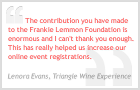 The contribution you have made to the Frankie Lemmon Foundation is enormous and I can't thank you enough. This has really helped us increase our online event registrations. - Lenora Evans, Triangle Wine Experience